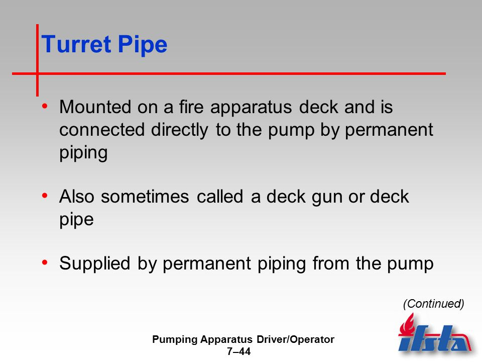 Pumping Apparatus Driver/Operator 7–44 Turret Pipe Mounted on a fire apparatus deck and is connected directly to the pump by permanent piping Also sometimes called a deck gun or deck pipe Supplied by permanent piping from the pump (Continued)
