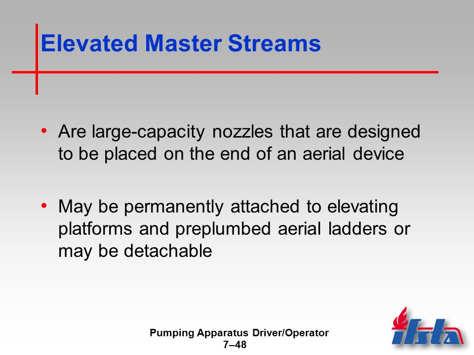 Pumping Apparatus Driver/Operator 7–48 Elevated Master Streams Are large-capacity nozzles that are designed to be placed on the end of an aerial device May be permanently attached to elevating platforms and preplumbed aerial ladders or may be detachable