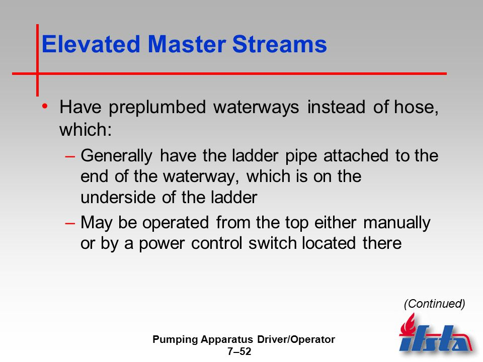 Pumping Apparatus Driver/Operator 7–52 Elevated Master Streams Have preplumbed waterways instead of hose, which: –Generally have the ladder pipe attached to the end of the waterway, which is on the underside of the ladder –May be operated from the top either manually or by a power control switch located there (Continued)