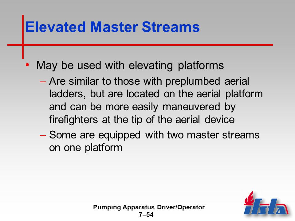Pumping Apparatus Driver/Operator 7–54 Elevated Master Streams May be used with elevating platforms –Are similar to those with preplumbed aerial ladde