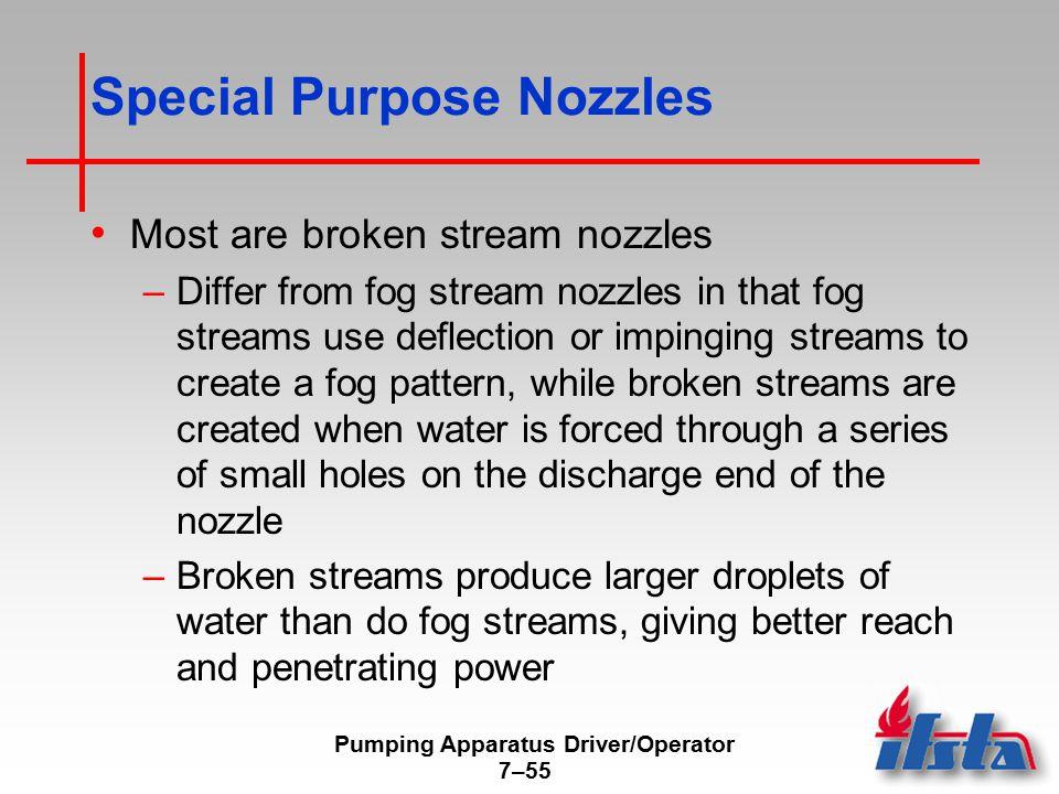 Pumping Apparatus Driver/Operator 7–55 Special Purpose Nozzles Most are broken stream nozzles –Differ from fog stream nozzles in that fog streams use