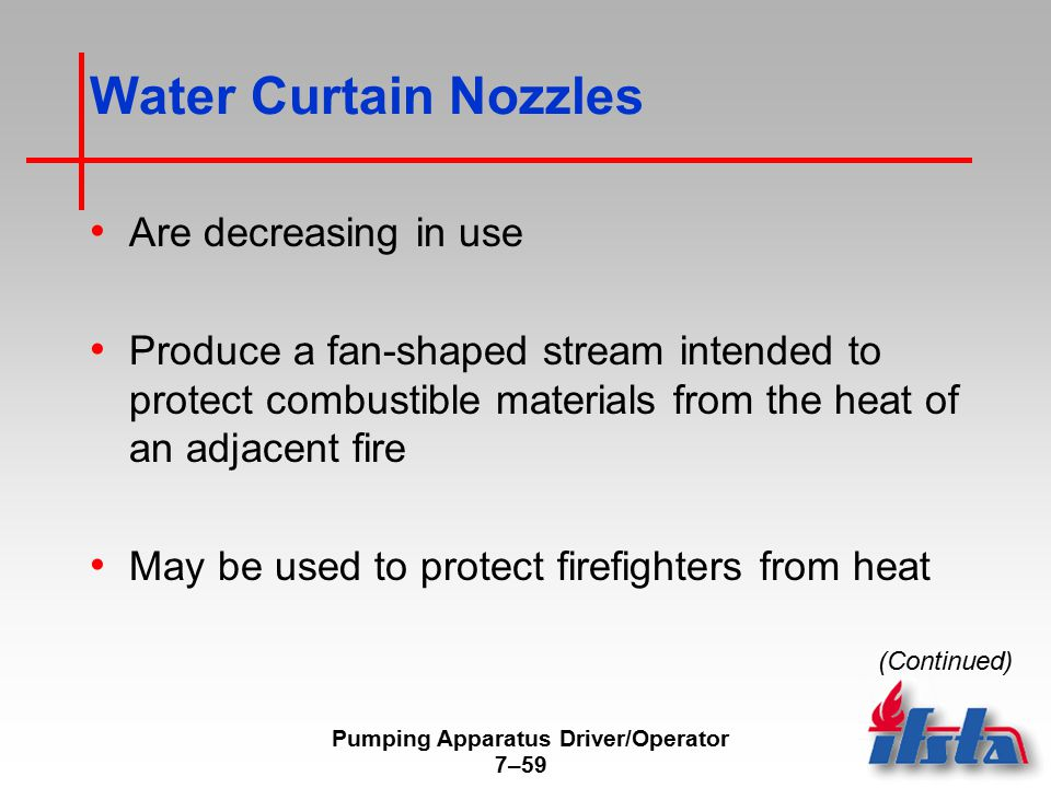 Pumping Apparatus Driver/Operator 7–59 Water Curtain Nozzles Are decreasing in use Produce a fan-shaped stream intended to protect combustible materia