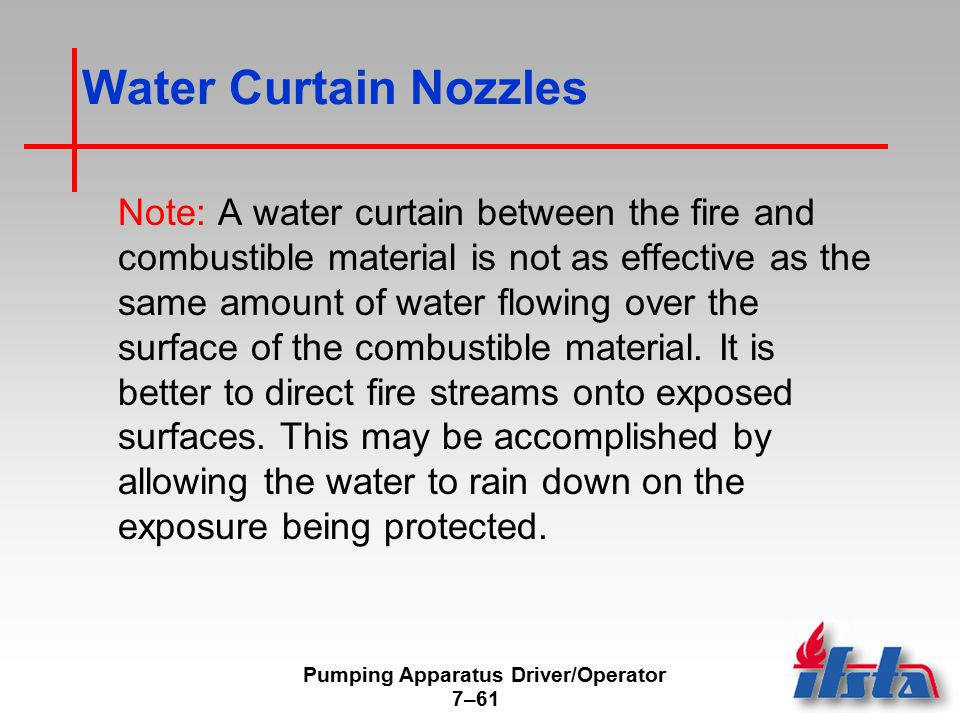 Pumping Apparatus Driver/Operator 7–61 Water Curtain Nozzles Note: A water curtain between the fire and combustible material is not as effective as the same amount of water flowing over the surface of the combustible material.