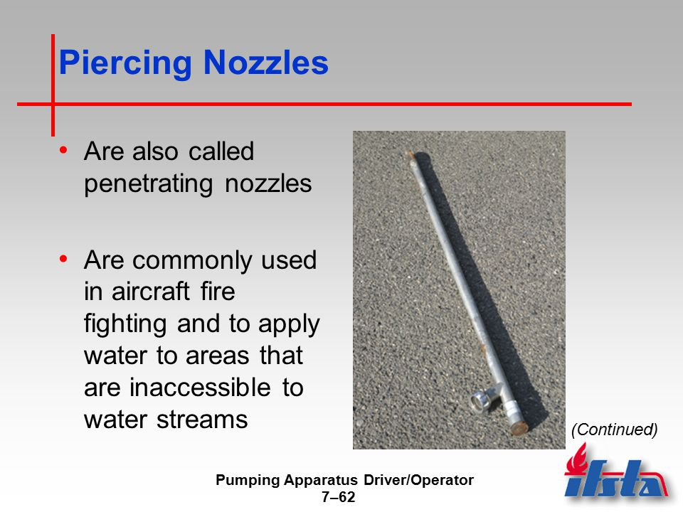 Pumping Apparatus Driver/Operator 7–62 Piercing Nozzles Are also called penetrating nozzles Are commonly used in aircraft fire fighting and to apply w