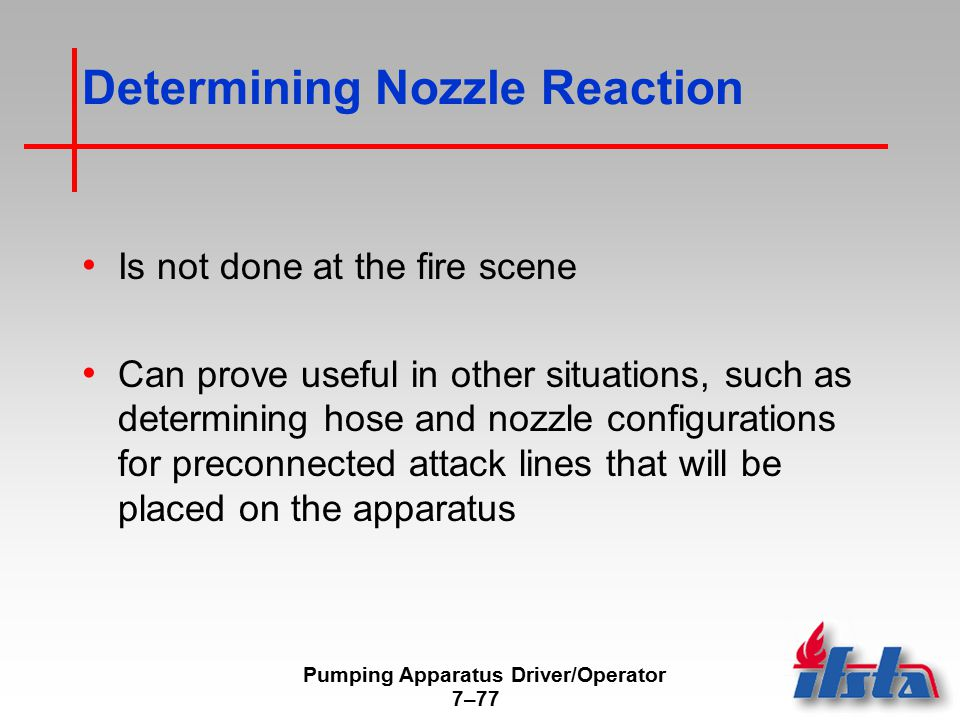 Pumping Apparatus Driver/Operator 7–77 Determining Nozzle Reaction Is not done at the fire scene Can prove useful in other situations, such as determi