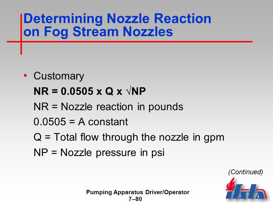 Pumping Apparatus Driver/Operator 7–80 Determining Nozzle Reaction on Fog Stream Nozzles Customary NR = 0.0505 x Q x √NP NR = Nozzle reaction in pounds 0.0505 = A constant Q = Total flow through the nozzle in gpm NP = Nozzle pressure in psi (Continued)