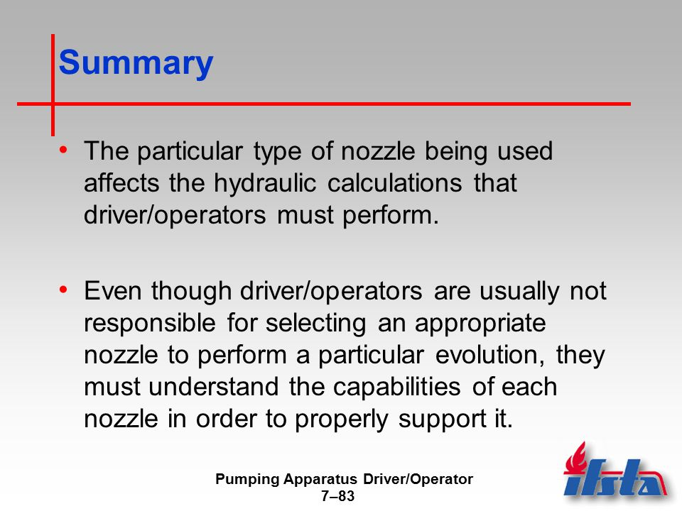 Pumping Apparatus Driver/Operator 7–83 Summary The particular type of nozzle being used affects the hydraulic calculations that driver/operators must perform.