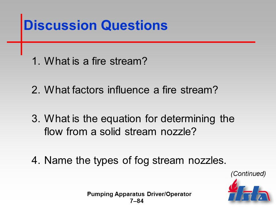 Pumping Apparatus Driver/Operator 7–84 Discussion Questions 1.What is a fire stream? 2.What factors influence a fire stream? 3.What is the equation fo