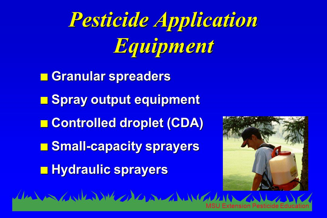 MSU Extension Pesticide Education Pesticide Application Equipment n Granular spreaders n Spray output equipment n Controlled droplet (CDA) n Small-cap