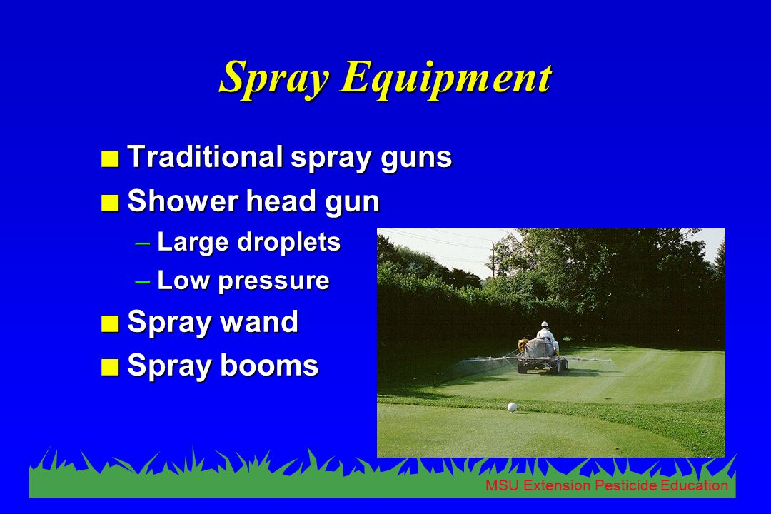 MSU Extension Pesticide Education Spray Equipment n Traditional spray guns n Shower head gun –Large droplets –Low pressure n Spray wand n Spray booms
