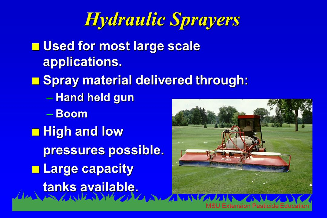 MSU Extension Pesticide Education Hydraulic Sprayers n Used for most large scale applications. n Spray material delivered through: –Hand held gun –Boo