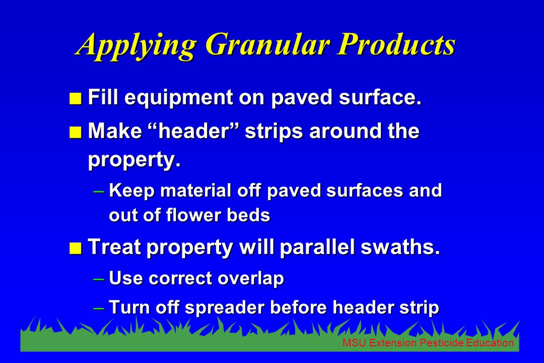 "MSU Extension Pesticide Education Applying Granular Products n Fill equipment on paved surface. n Make ""header"" strips around the property. –Keep mate"