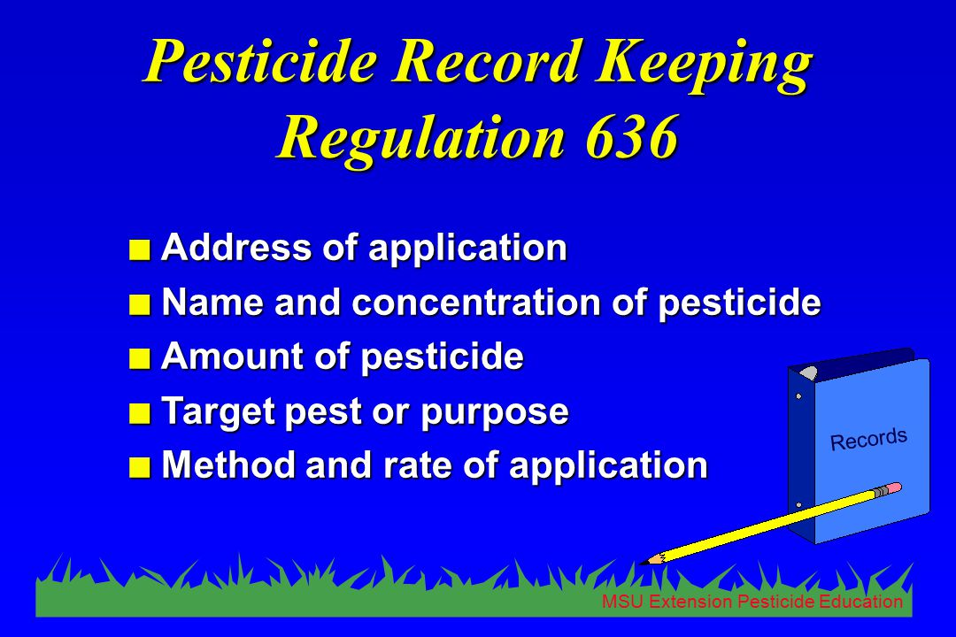 MSU Extension Pesticide Education Records Pesticide Record Keeping Regulation 636 n Address of application n Name and concentration of pesticide n Amo