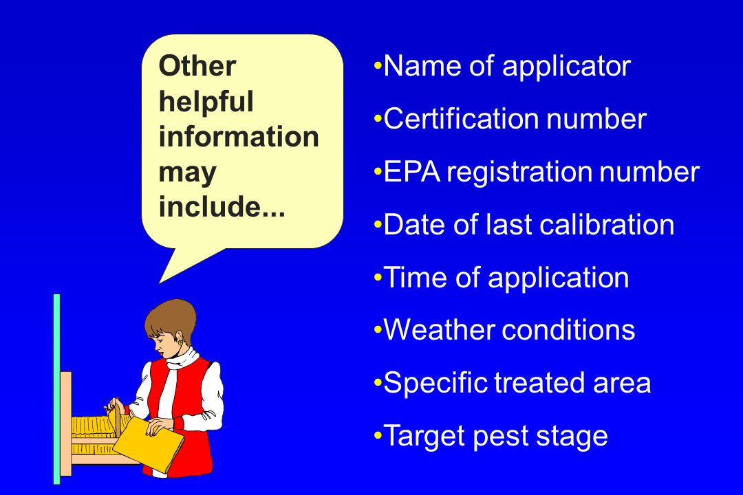 Other helpful information may include... Name of applicator Certification number EPA registration number Date of last calibration Time of application