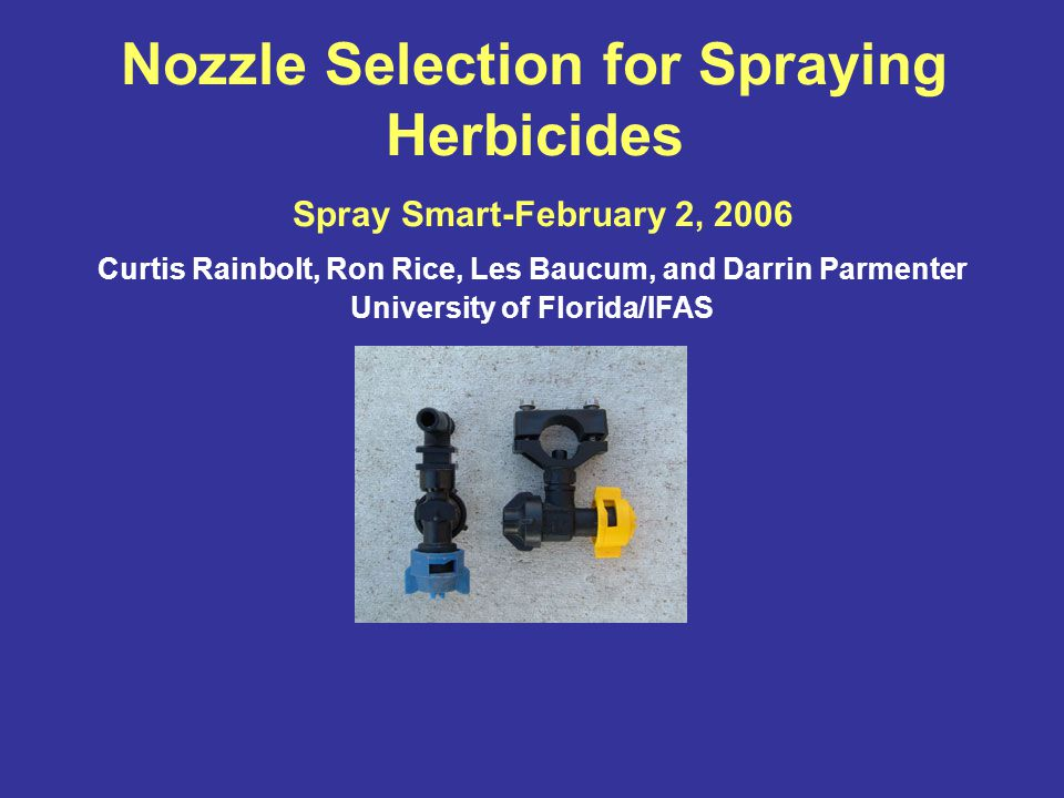Nozzle Selection for Spraying Herbicides Spray Smart-February 2, 2006 Curtis Rainbolt, Ron Rice, Les Baucum, and Darrin Parmenter University of Florida/IFAS