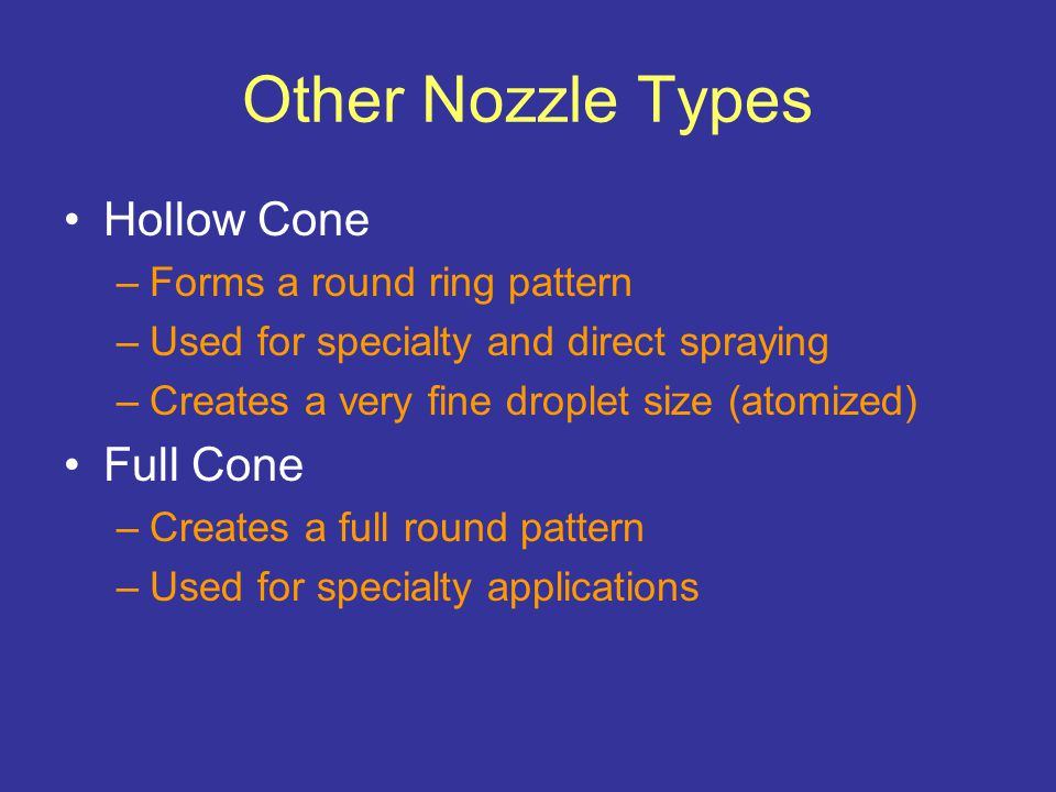 Other Nozzle Types Hollow Cone –Forms a round ring pattern –Used for specialty and direct spraying –Creates a very fine droplet size (atomized) Full Cone –Creates a full round pattern –Used for specialty applications