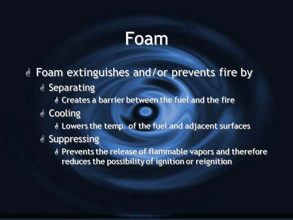 Foam G Foam extinguishes and/or prevents fire by G Separating G Creates a barrier between the fuel and the fire G Cooling G Lowers the temp.