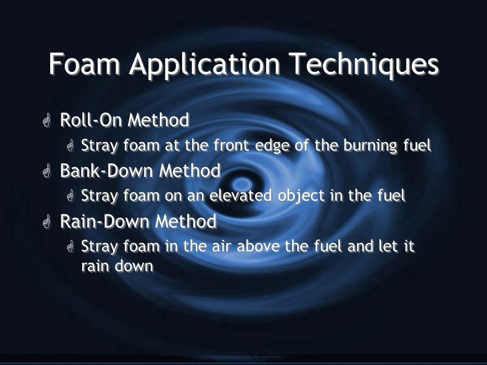 Foam Application Techniques G Roll-On Method G Stray foam at the front edge of the burning fuel G Bank-Down Method G Stray foam on an elevated object in the fuel G Rain-Down Method G Stray foam in the air above the fuel and let it rain down G Roll-On Method G Stray foam at the front edge of the burning fuel G Bank-Down Method G Stray foam on an elevated object in the fuel G Rain-Down Method G Stray foam in the air above the fuel and let it rain down