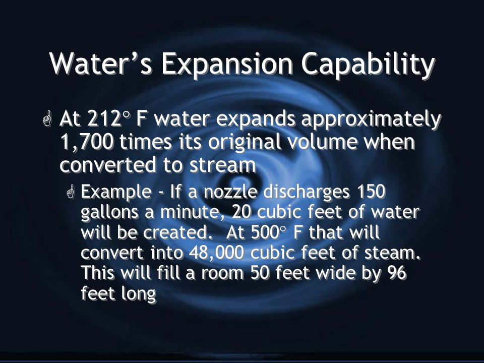 Water's Expansion Capability G At 212  F water expands approximately 1,700 times its original volume when converted to stream G Example - If a nozzle discharges 150 gallons a minute, 20 cubic feet of water will be created.