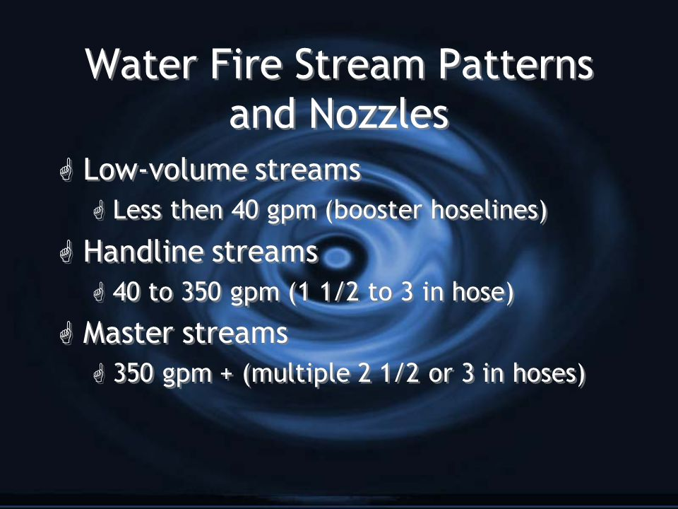 Water Fire Stream Patterns and Nozzles G Solid Stream G Produced from a fixed orifice, smoothbore nozzle G Long reach G Penetration G 50 psi at the nozzle for handlines G 80 psi at the nozzle for master streams G No foam G Solid Stream G Produced from a fixed orifice, smoothbore nozzle G Long reach G Penetration G 50 psi at the nozzle for handlines G 80 psi at the nozzle for master streams G No foam
