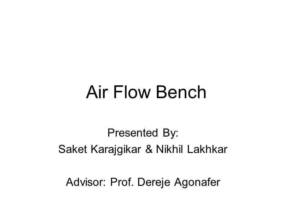 Air Flow Bench Presented By: Saket Karajgikar & Nikhil Lakhkar Advisor: Prof. Dereje Agonafer
