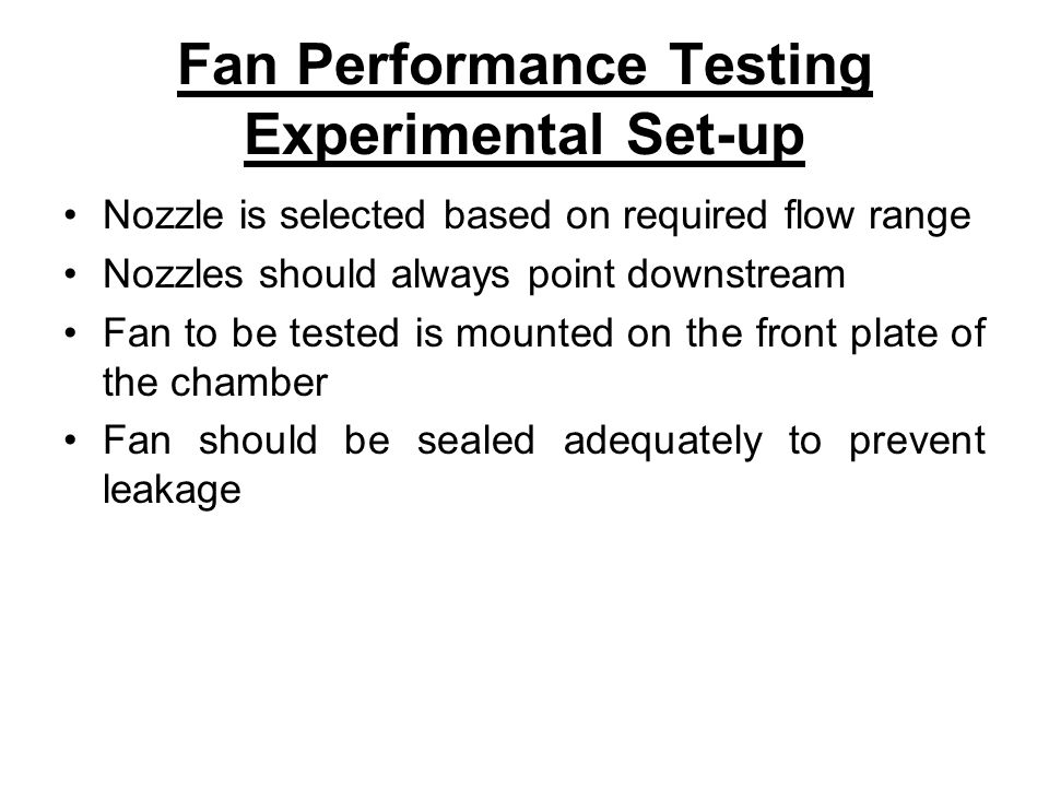 Fan Performance Testing Experimental Set-up Nozzle is selected based on required flow range Nozzles should always point downstream Fan to be tested is mounted on the front plate of the chamber Fan should be sealed adequately to prevent leakage