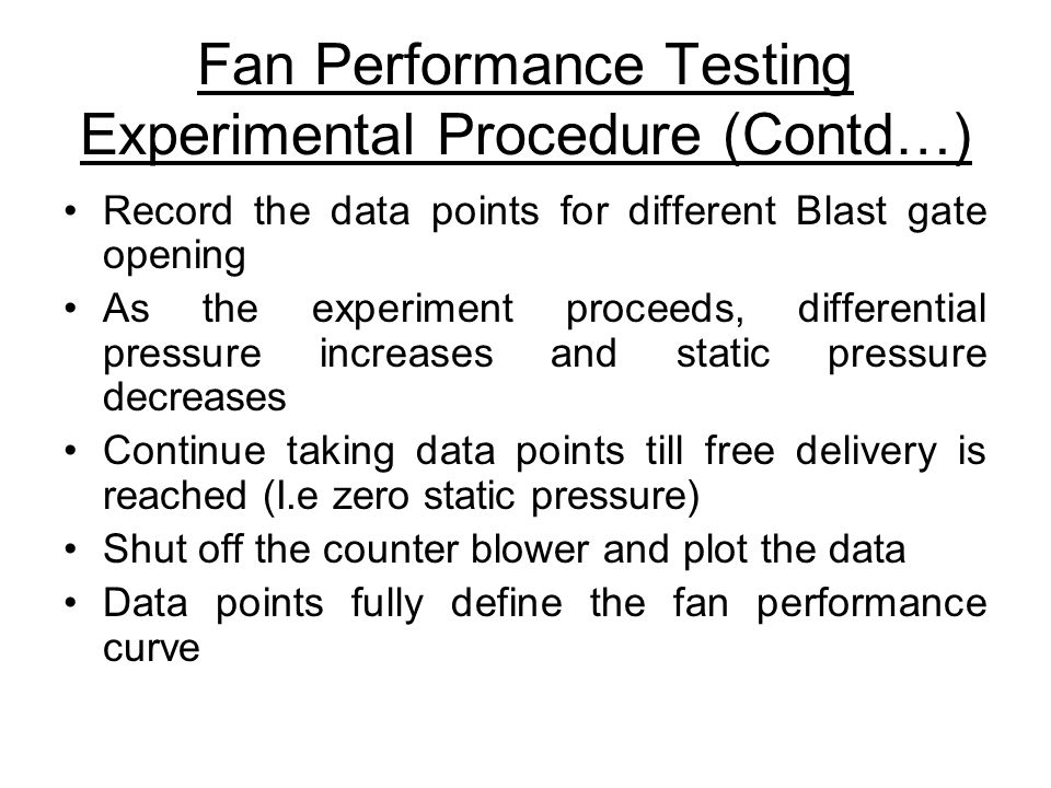 Fan Performance Testing Experimental Procedure (Contd…) Record the data points for different Blast gate opening As the experiment proceeds, differential pressure increases and static pressure decreases Continue taking data points till free delivery is reached (I.e zero static pressure) Shut off the counter blower and plot the data Data points fully define the fan performance curve