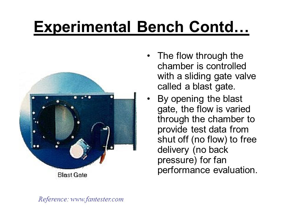 Experimental Bench Contd… The flow through the chamber is controlled with a sliding gate valve called a blast gate.