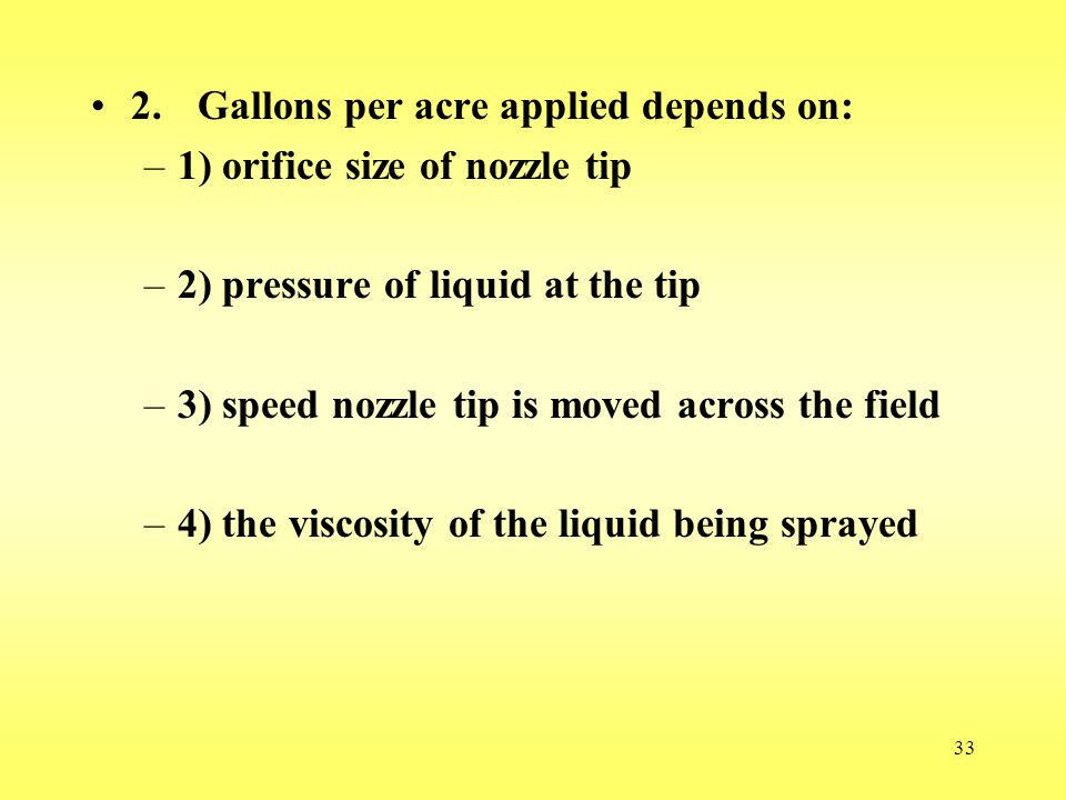 33 2.Gallons per acre applied depends on: –1) orifice size of nozzle tip –2) pressure of liquid at the tip –3) speed nozzle tip is moved across the fi