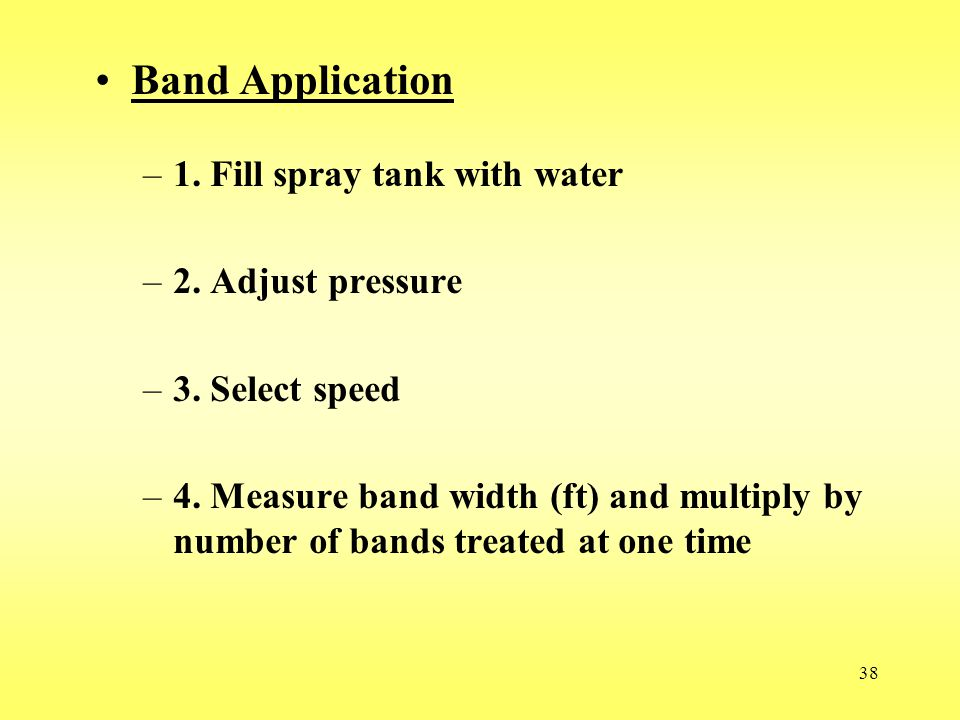 38 Band Application –1. Fill spray tank with water –2. Adjust pressure –3. Select speed –4. Measure band width (ft) and multiply by number of bands tr
