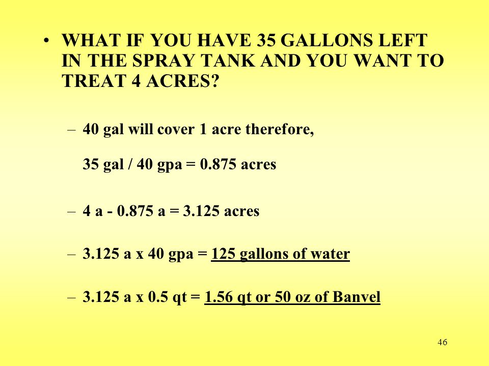 46 WHAT IF YOU HAVE 35 GALLONS LEFT IN THE SPRAY TANK AND YOU WANT TO TREAT 4 ACRES? –40 gal will cover 1 acre therefore, 35 gal / 40 gpa = 0.875 acre
