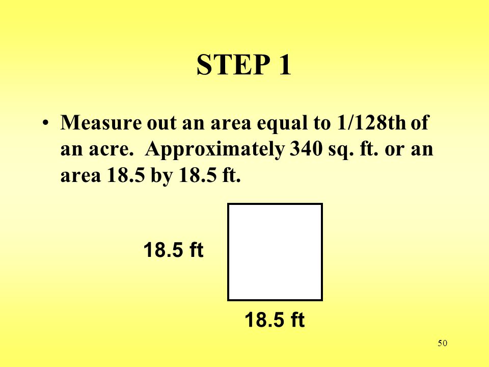 50 STEP 1 Measure out an area equal to 1/128th of an acre. Approximately 340 sq. ft. or an area 18.5 by 18.5 ft. 18.5 ft