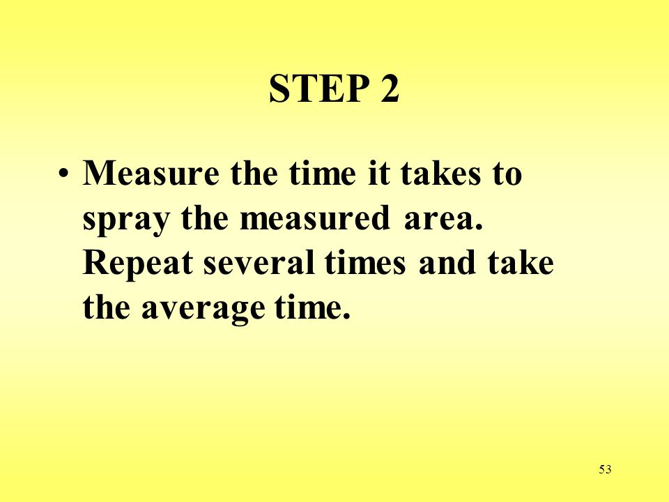 53 STEP 2 Measure the time it takes to spray the measured area. Repeat several times and take the average time.