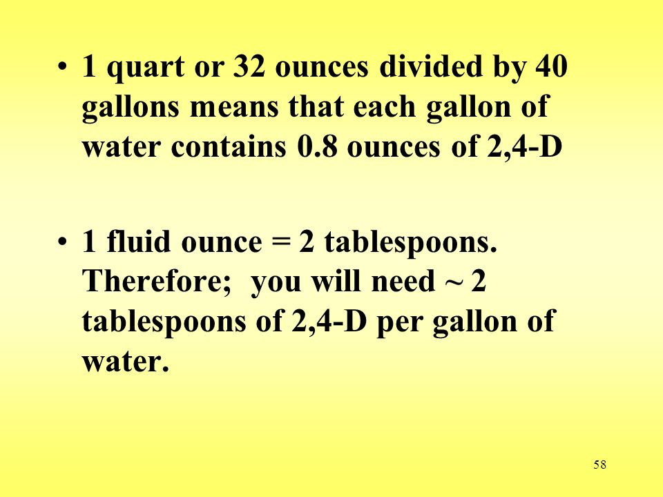 58 1 quart or 32 ounces divided by 40 gallons means that each gallon of water contains 0.8 ounces of 2,4-D 1 fluid ounce = 2 tablespoons. Therefore; y