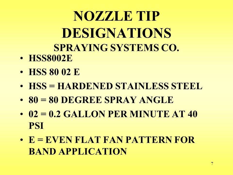 7 NOZZLE TIP DESIGNATIONS SPRAYING SYSTEMS CO. HSS8002E HSS = HARDENED STAINLESS STEEL 80 = 80 DEGREE SPRAY ANGLE 02 = 0.2 GALLON PER MINUTE AT 40 PSI