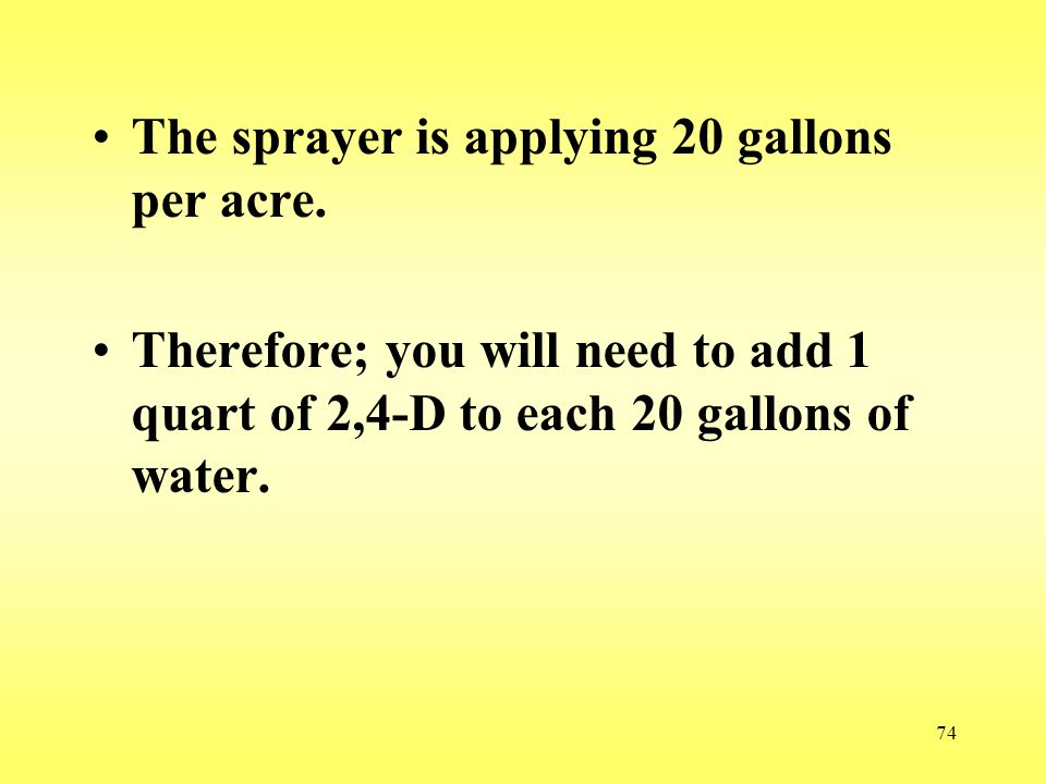 74 The sprayer is applying 20 gallons per acre. Therefore; you will need to add 1 quart of 2,4-D to each 20 gallons of water.
