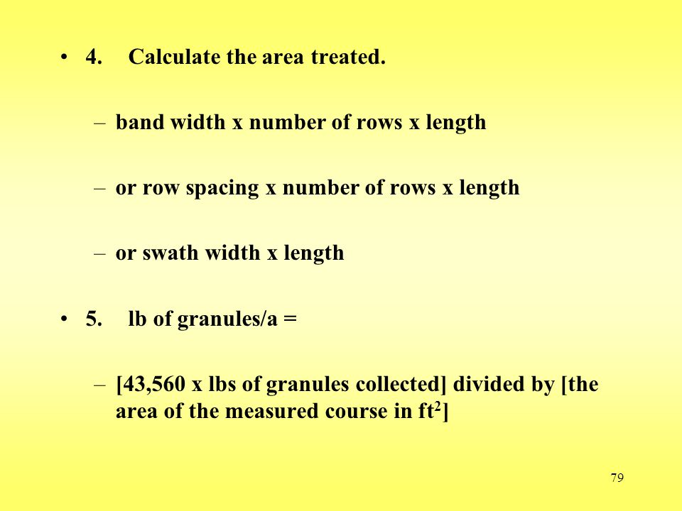 79 4.Calculate the area treated. –band width x number of rows x length –or row spacing x number of rows x length –or swath width x length 5.lb of gran
