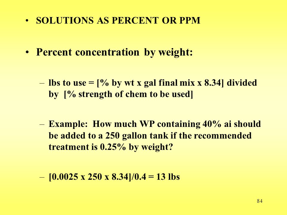 84 SOLUTIONS AS PERCENT OR PPM Percent concentration by weight: –lbs to use = [% by wt x gal final mix x 8.34] divided by [% strength of chem to be us
