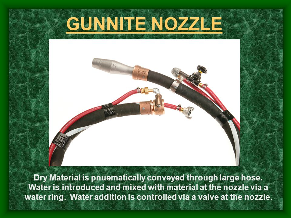 GUNNITE NOZZLE Dry Material is pnuematically conveyed through large hose. Water is introduced and mixed with material at the nozzle via a water ring.