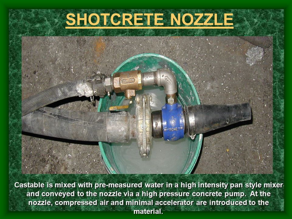 SHOTCRETE NOZZLE Castable is mixed with pre-measured water in a high intensity pan style mixer and conveyed to the nozzle via a high pressure concrete