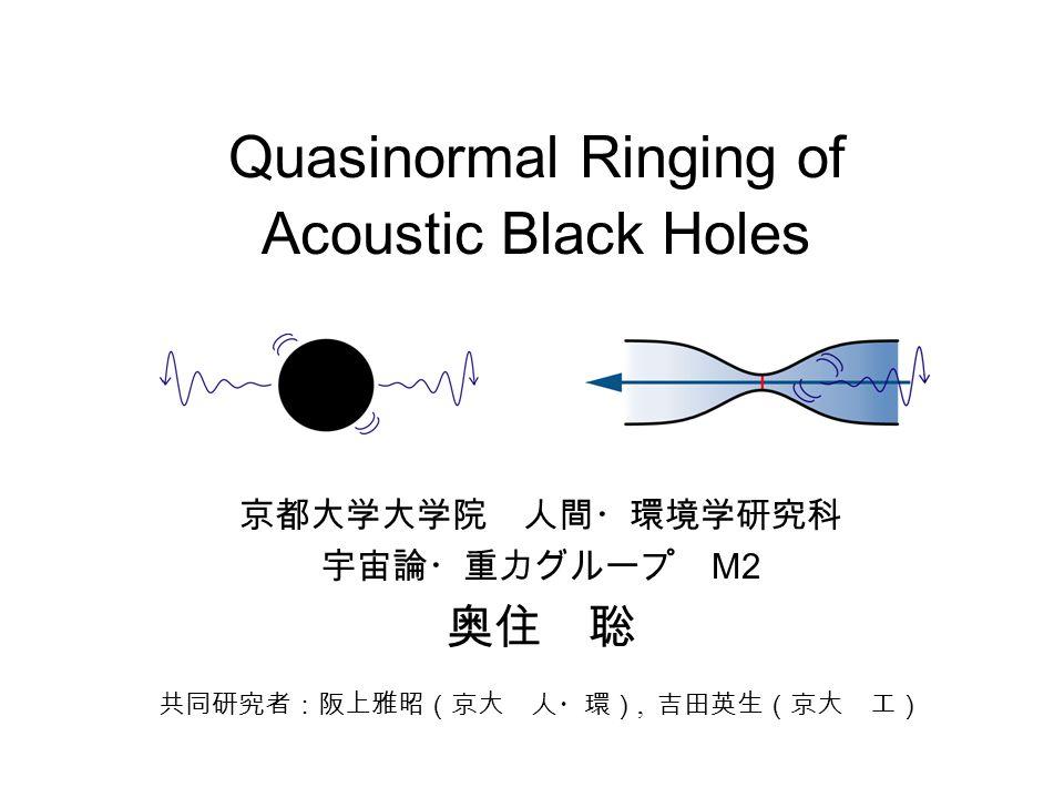Quasinormal Ringing of Acoustic Black Holes 京都大学大学院 人間・環境学研究科 宇宙論・重力グループ M2 奥住 聡 共同研究者:阪上雅昭(京大 人・環), 吉田英生(京大 工)