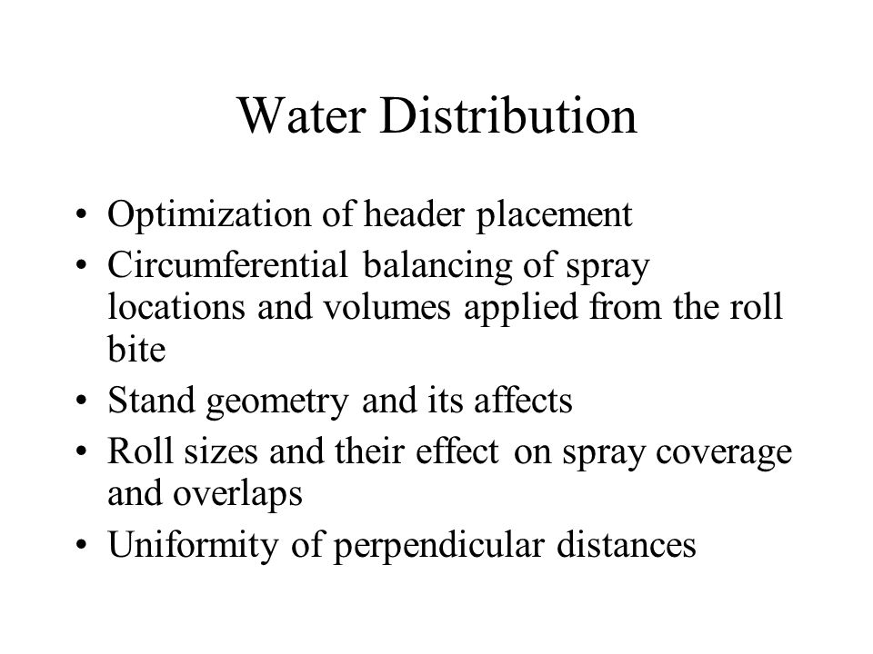 Water Distribution Optimization of header placement Circumferential balancing of spray locations and volumes applied from the roll bite Stand geometry