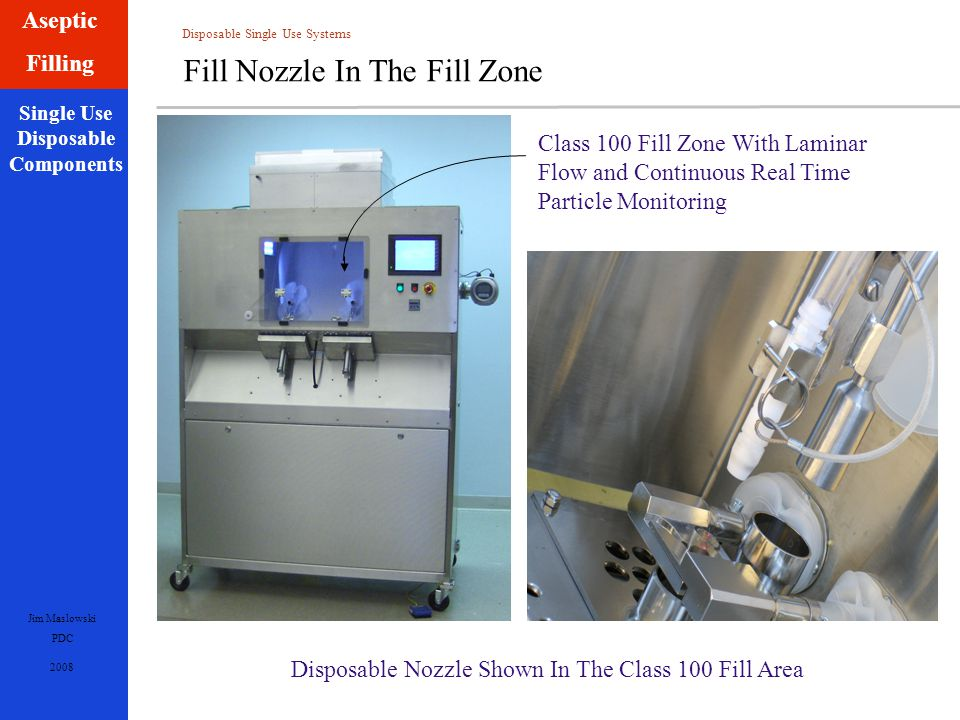 Disposable Single Use Systems Jim Maslowski PDC 2008 Single Use Disposable Components Aseptic Filling Fill Nozzle In The Fill Zone Class 100 Fill Zone With Laminar Flow and Continuous Real Time Particle Monitoring Disposable Nozzle Shown In The Class 100 Fill Area