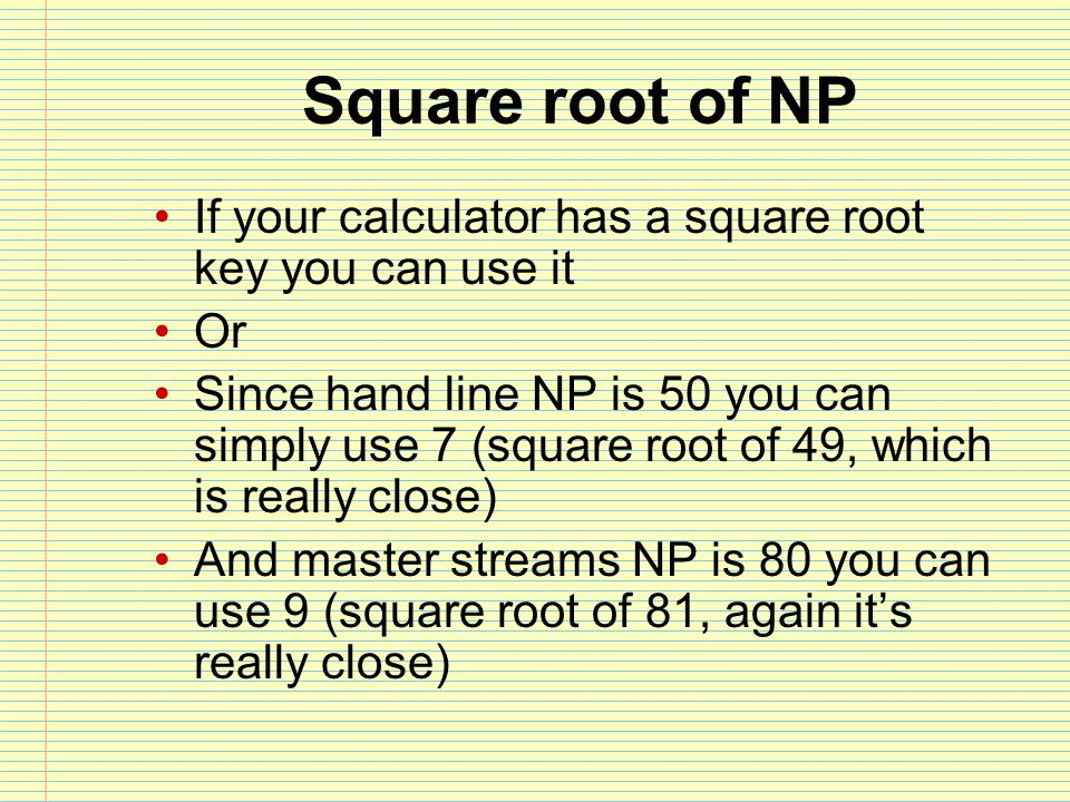 Square root of NP If your calculator has a square root key you can use it Or Since hand line NP is 50 you can simply use 7 (square root of 49, which i