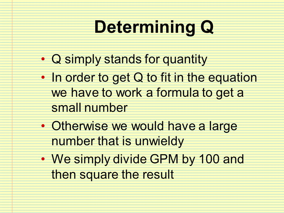 Determining Q Q simply stands for quantity In order to get Q to fit in the equation we have to work a formula to get a small number Otherwise we would