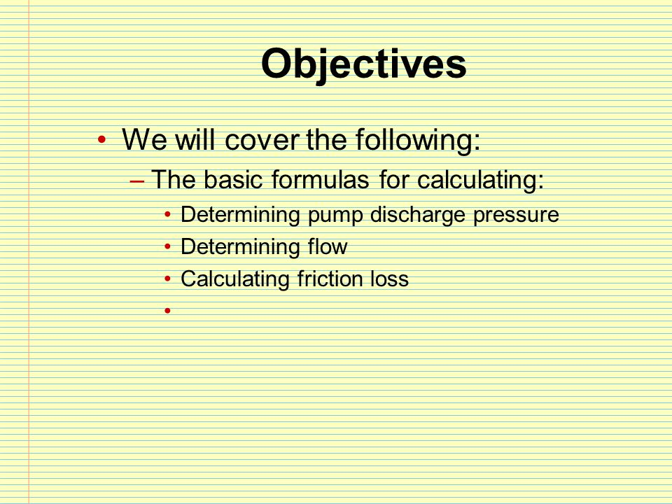 Objectives We will cover the following: –The basic formulas for calculating: Determining pump discharge pressure Determining flow Calculating friction