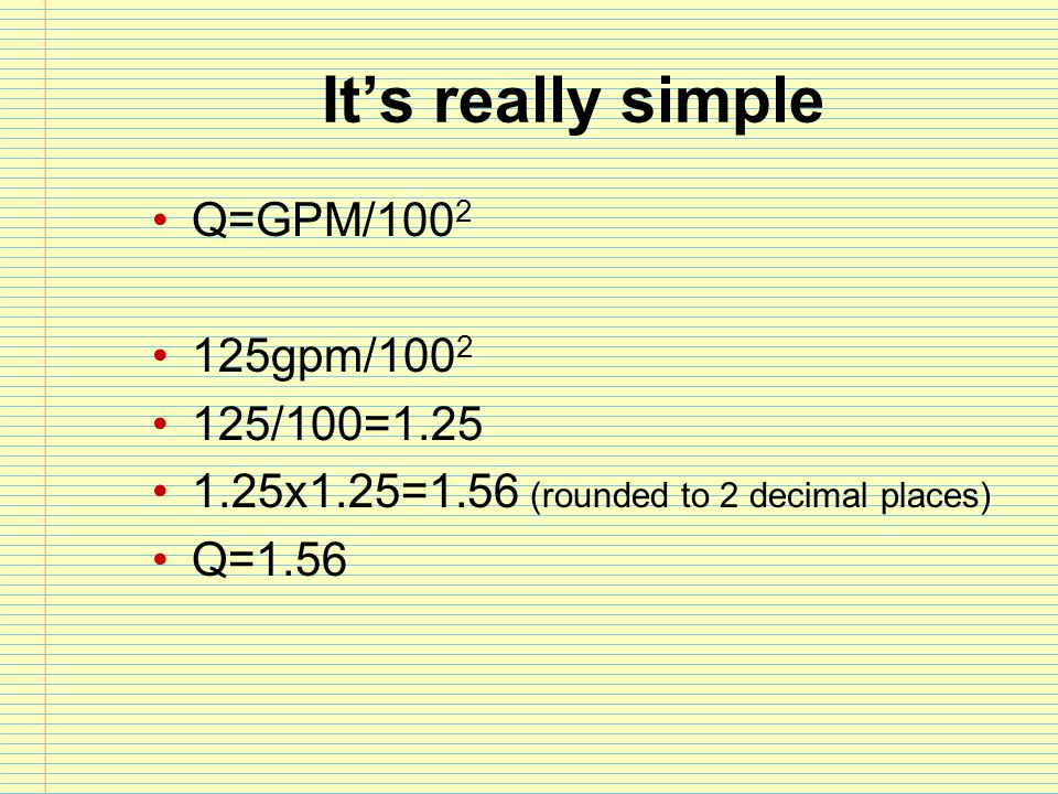 It's really simple Q=GPM/100 2 125gpm/100 2 125/100=1.25 1.25x1.25=1.56 (rounded to 2 decimal places) Q=1.56