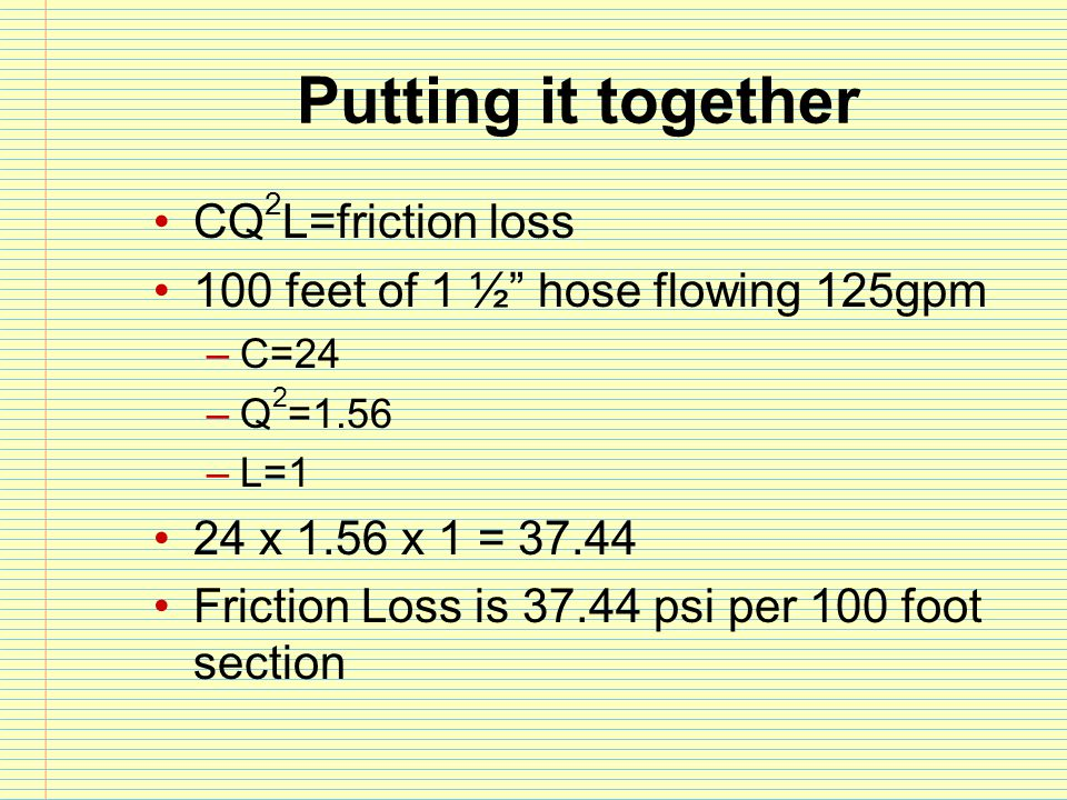 """Putting it together CQ 2 L=friction loss 100 feet of 1 ½"""" hose flowing 125gpm –C=24 –Q 2 =1.56 –L=1 24 x 1.56 x 1 = 37.44 Friction Loss is 37.44 psi p"""