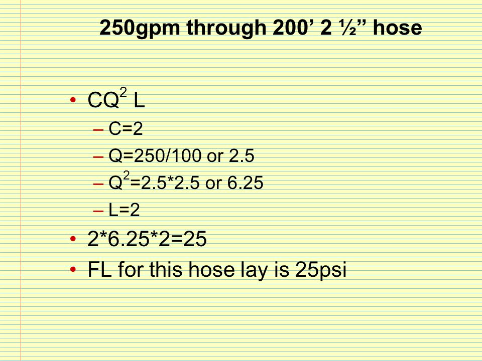 """250gpm through 200' 2 ½"""" hose CQ 2 L –C=2 –Q=250/100 or 2.5 –Q 2 =2.5*2.5 or 6.25 –L=2 2*6.25*2=25 FL for this hose lay is 25psi"""