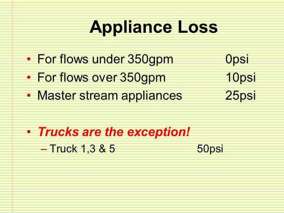 Appliance Loss For flows under 350gpm 0psi For flows over 350gpm10psi Master stream appliances25psi Trucks are the exception! –Truck 1,3 & 550psi